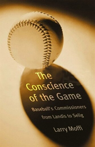 The Conscience of the Game: Baseball's Commissioners from Landis to Selig by Larry Moffi