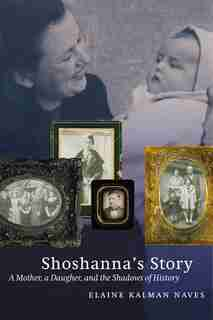 Shoshanna's Story: A Mother, a Daughter, and the Shadows of History by Elaine Kalman Naves