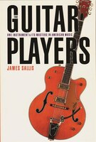 The Guitar Players: One Instrument and Its Masters in American Music