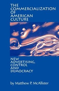 Book The Commercialization Of American Culture: New Advertising, Control And Democracy by Matt Mcallister