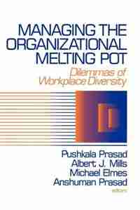 Managing The Organizational Melting Pot: Dilemmas Of Workplace Diversity by Pushkala Prasad