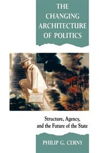 The Changing Architecture of Politics: Structure, Agency and the Future of the State