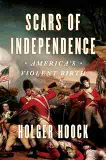Scars Of Independence: America's Violent Birth by Holger Hoock