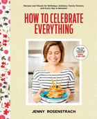 How To Celebrate Everything: Recipes And Rituals For Birthdays, Holidays, Family Dinners, And Every…