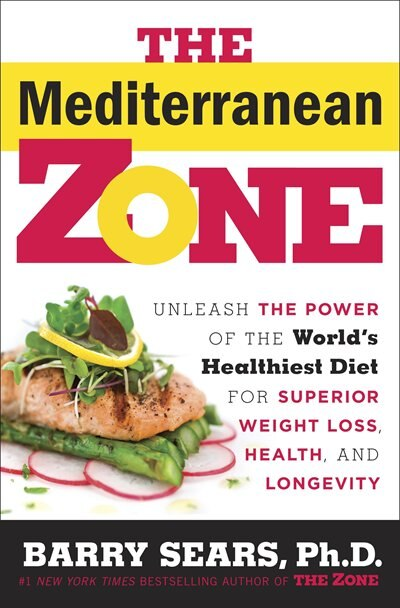 The Mediterranean Zone: Unleash The Power Of The World's Healthiest Diet For Superior Weight Loss, Health, And Longevity by Barry Sears