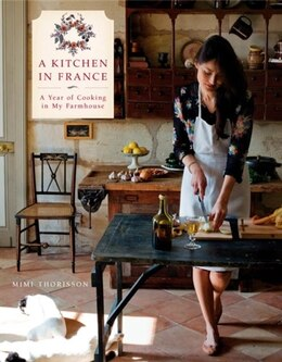 Book A Kitchen In France: A Year Of Cooking In My Farmhouse by Mimi Thorisson
