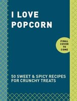 I Love Popcorn: 50 Sweet & Spicy Recipes for Crunchy Treats