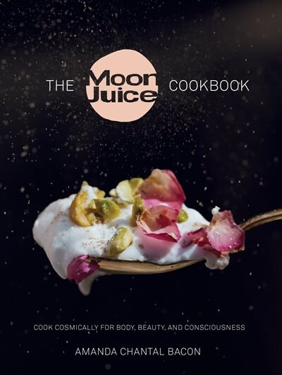 The Moon Juice Cookbook: Cook Cosmically For Body, Beauty, And Consciousness by Amanda Chantal Bacon