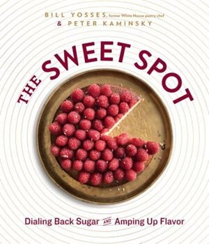 The Sweet Spot: Dialing Back Sugar And Amping Up Flavor by Bill Yosses
