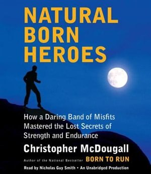 Natural Born Heroes: How A Daring Band Of Misfits Mastered The Lost Secrets Of Strength And Endurance by Christopher McDougall