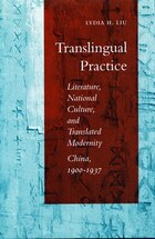 Translingual Practice: Literature, National Culture, And Translated Modernity?china, 1900-1937