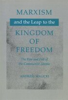 Marxism And The Leap To The Kingdom Of Freedom: The Rise and Fall of the Communist Utopia