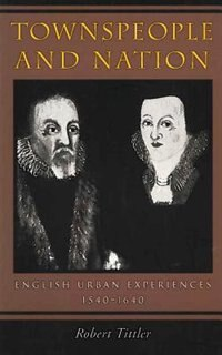Townspeople and Nation: English Urban Experiences, 1540-1640