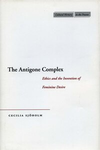 The Antigone Complex: Ethics and the Invention of Feminine Desire