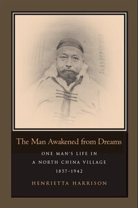 The Man Awakened From Dreams: One Man?s Life In A North China Village, 1857-1942