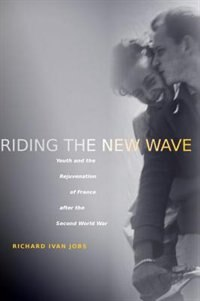 Riding the New Wave: Youth and the Rejuvenation of France after the Second World War