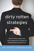 Dirty Rotten Strategies: How We Trick Ourselves and Others into Solving the Wrong Problems Precisely