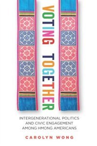 Voting Together: Intergenerational Politics And Civic Engagement Among Hmong Americans by Carolyn Wong