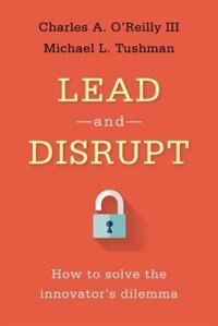 Lead And Disrupt: How To Solve The Innovator's Dilemma
