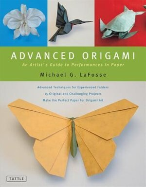 Advanced Origami: An Artist's Guide To Performances In Paper: Origami Book With 15 Challenging Projects by Michael G. LaFosse