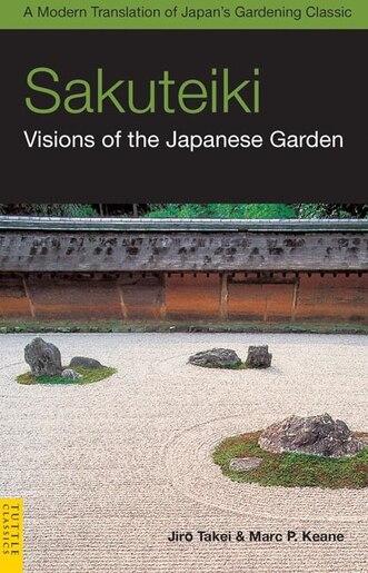 Sakuteiki: Visions Of The Japanese Garden: A Modern Translation Of Japan's Gardening Classic by Jiro Takei