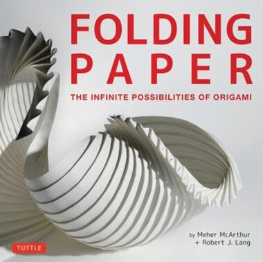 Folding Paper: The Infinite Possibilities Of Origami: Featuring Origami Art From Some Of The Worlds Best Contempor by Meher Mcarthur