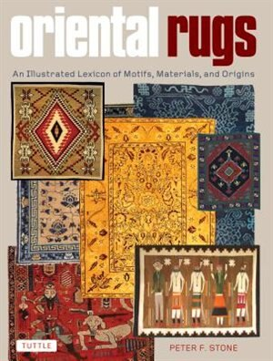 Oriental Rugs: An Illustrated Lexicon Of Motifs, Materials, And Origins by Peter F. Stone