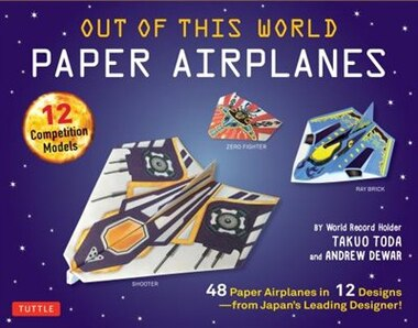 Out Of This World Paper Airplanes Kit: 48 Paper Airplanes In 12 Designs From Japan's Leading Designer! - 48 Fold-up Planes - 12 Competitio by Takuo Toda