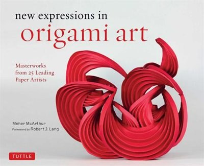 New Expressions In Origami Art: Masterworks From 25 Leading Paper Artists by Meher Mcarthur