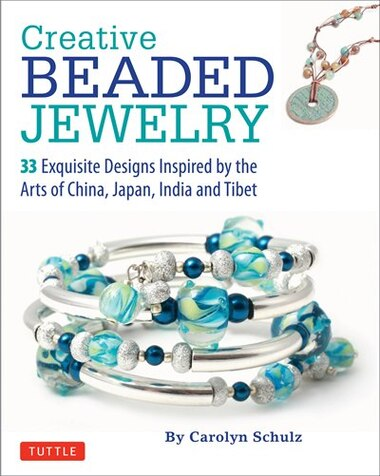 Creative Beaded Jewelry: 33 Exquisite Designs Inspired By The Arts Of China, Japan, India And Tibet by Carolyn Schulz
