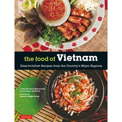 The Food Of Vietnam: Easy-to-follow Recipes From The Country's Major Regions [vietnamese Cookbook With Over 80 Recipes] by Trieu Thi Choi