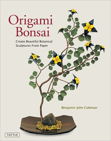 Origami Bonsai: Create Beautiful Botanical Sculptures From Paper: Origami Book With 14 Beautiful Projects And Instr by Benjamin John Coleman