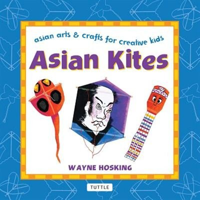 Asian Kites: Asian Arts & Crafts For Creative Kids by Wayne Hosking