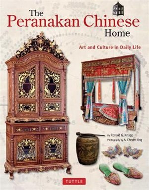 The Peranakan Chinese Home: Art And Culture In Daily Life by Ronald G. Knapp