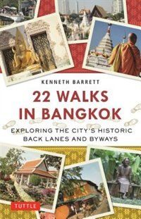 22 Walks In Bangkok: Exploring The City's Historic Back Lanes And Byways by Kenneth Barrett