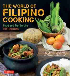 The World Of Filipino Cooking: Food And Fun In The Philippines By Chris Urbano Of Maputing Cooking (over 90 Recipes) by Chris Urbano