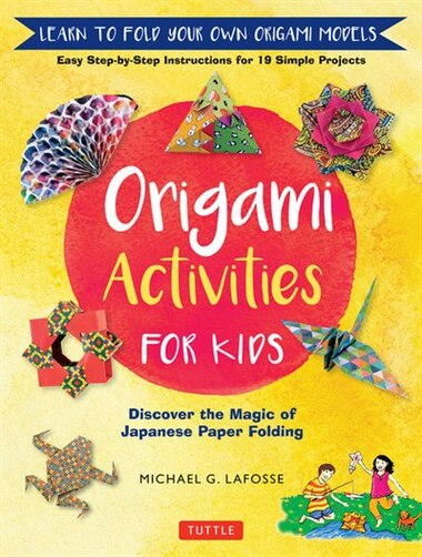 Origami Activities For Kids: Discover The Magic Of Japanese Paper Folding, Learn To Fold Your Own Origami Models (includes 8 Fol by Michael G. LaFosse