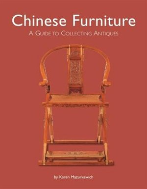 Chinese Furniture: A Guide To Collecting Antiques by Karen Mazurkewich