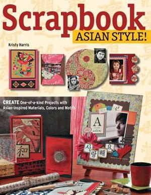 Scrapbook Asian Style!: Create One-of-a-kind Projects With Asian-inspired Materials, Colors And Motifs by Kristy Harris