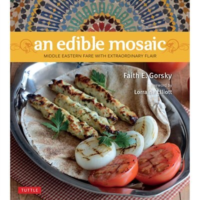 An Edible Mosaic: Middle Eastern Fare With Extraordinary Flair [middle Eastern Cookbook, 80 Recipes] by Faith E. Gorsky