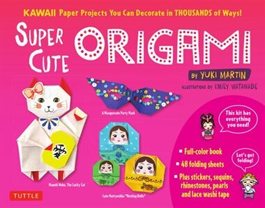 Super Cute Origami Kit: Kawaii Paper Projects You Can Decorate In Thousands Of Ways! by Yuki Martin