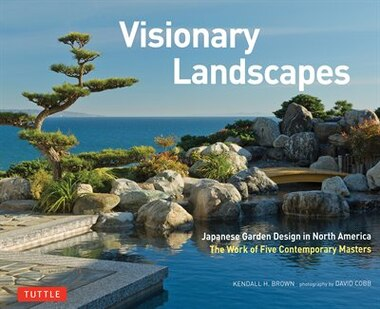 Visionary Landscapes: Japanese Garden Design In North America, The Work Of Five Contemporary Masters by Kendall H. Brown