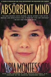 The Absorbent Mind: A Classic In Education And Child Development For Educators