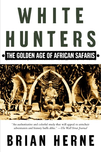 White Hunters: The Golden Age Of African Safaris by Brian Herne