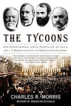 The Tycoons: How Andrew Carnegie, John D. Rockefeller, Jay Gould, and J. P. Morgan Invented the…