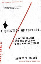 A Question of Torture: CIA Interrogation, from the Cold War to the War on Terror