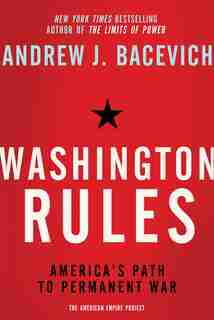 Washington Rules: America's Path to Permanent War by Andrew J. Bacevich
