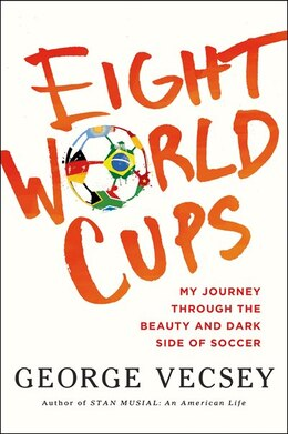 Book Eight World Cups: My Journey through the Beauty and Dark Side of Soccer by George Vecsey