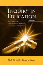 Inquiry in Education, Volume I: The Conceptual Foundations for Research as a Curricular Imperative