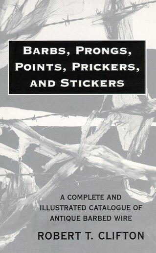 Barbs, Prongs, Points, Prickers, And Stickers: A Complete And Illustrated Catalogue Of Antique Barbed Wire by Robert T. Clifton